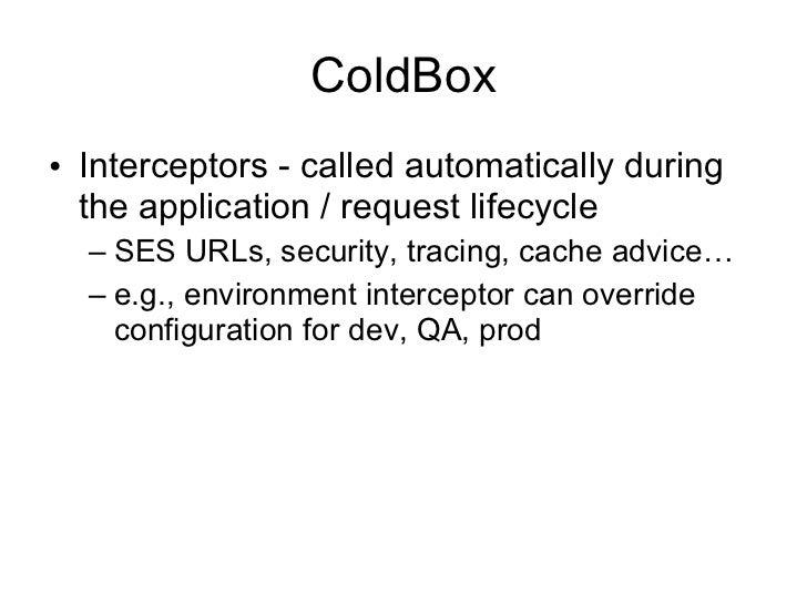 ColdBox <ul><li>Interceptors - called automatically during the application / request lifecycle </li></ul><ul><ul><li>SES U...