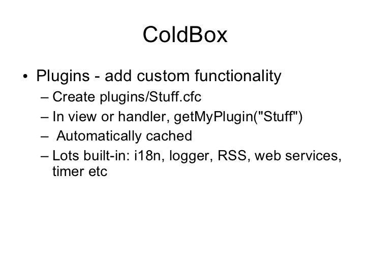 ColdBox <ul><li>Plugins - add custom functionality </li></ul><ul><ul><li>Create plugins/Stuff.cfc </li></ul></ul><ul><ul><...