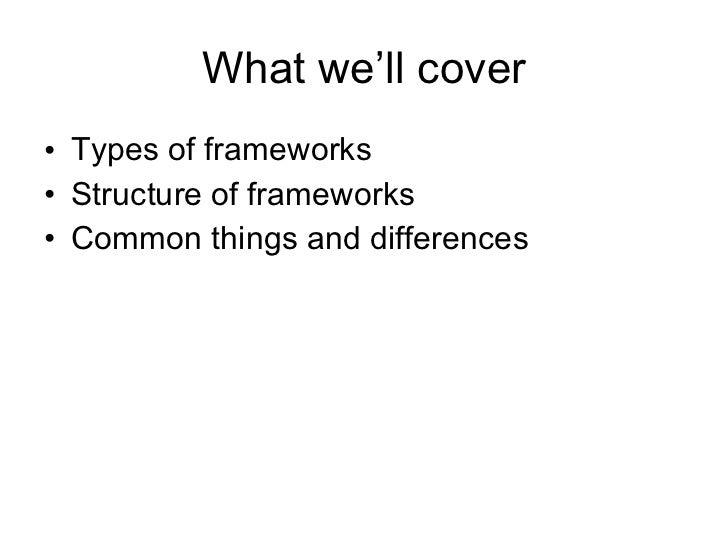 What we'll cover <ul><li>Types of frameworks </li></ul><ul><li>Structure of frameworks </li></ul><ul><li>Common things and...