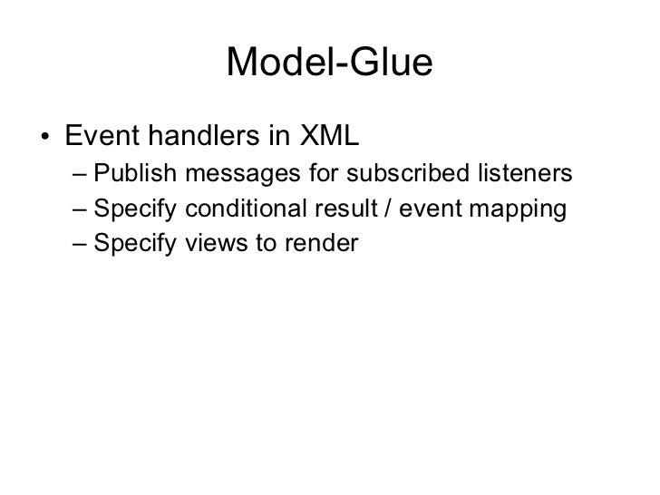 Model-Glue <ul><li>Event handlers in XML </li></ul><ul><ul><li>Publish messages for subscribed listeners </li></ul></ul><u...