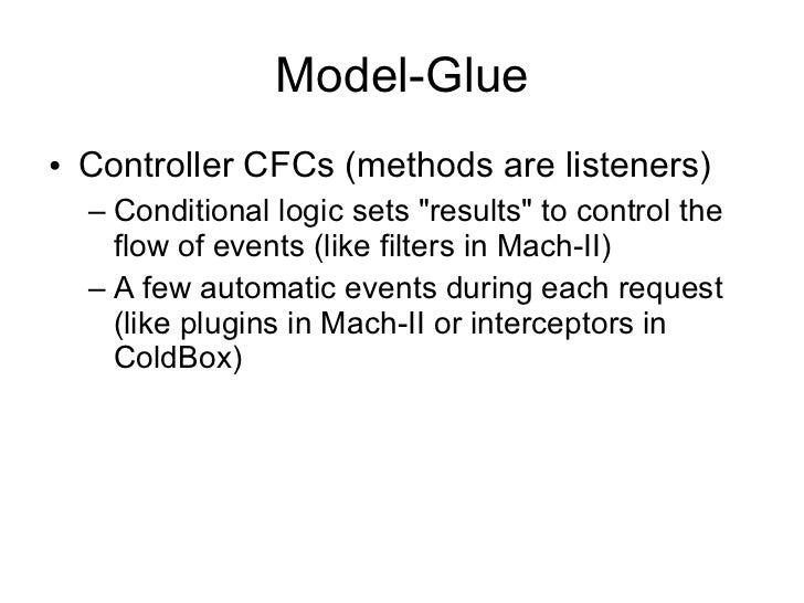 Model-Glue <ul><li>Controller CFCs (methods are listeners) </li></ul><ul><ul><li>Conditional logic sets &quot;results&quot...