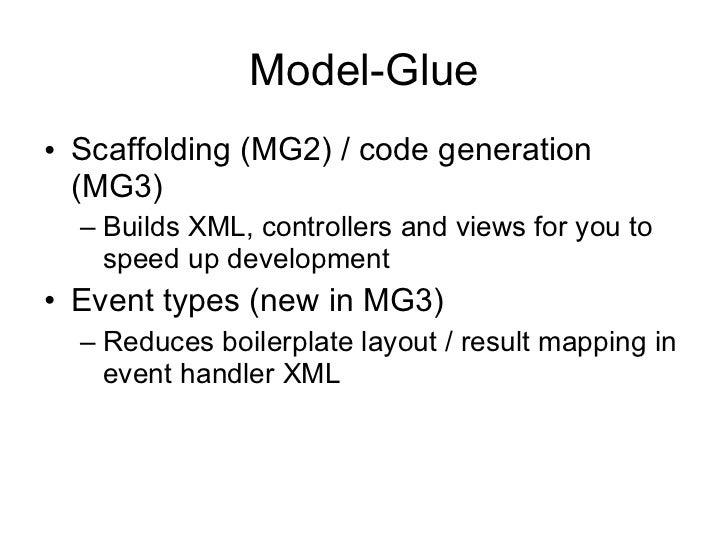 Model-Glue <ul><li>Scaffolding (MG2) / code generation (MG3) </li></ul><ul><ul><li>Builds XML, controllers and views for y...