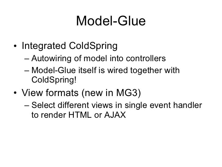 Model-Glue <ul><li>Integrated ColdSpring </li></ul><ul><ul><li>Autowiring of model into controllers </li></ul></ul><ul><ul...