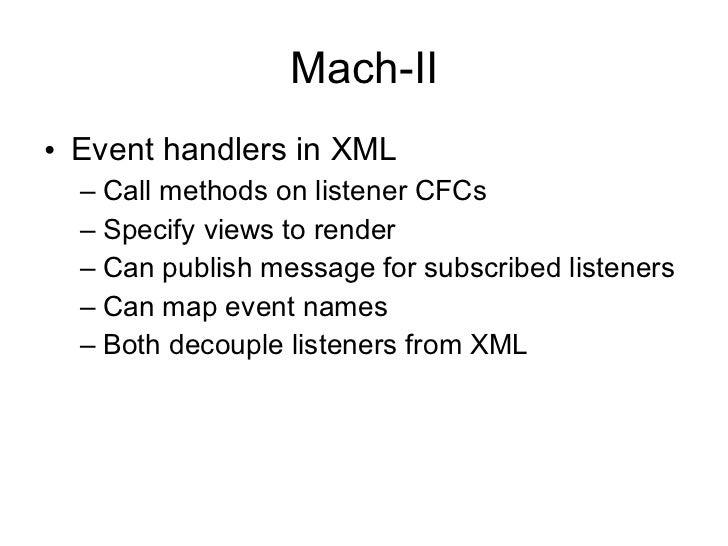 Mach-II <ul><li>Event handlers in XML </li></ul><ul><ul><li>Call methods on listener CFCs </li></ul></ul><ul><ul><li>Speci...