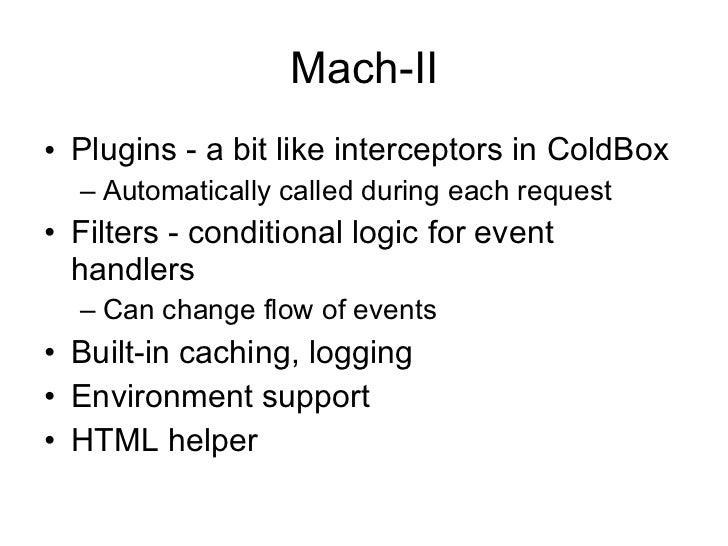 Mach-II <ul><li>Plugins - a bit like interceptors in ColdBox </li></ul><ul><ul><li>Automatically called during each reques...