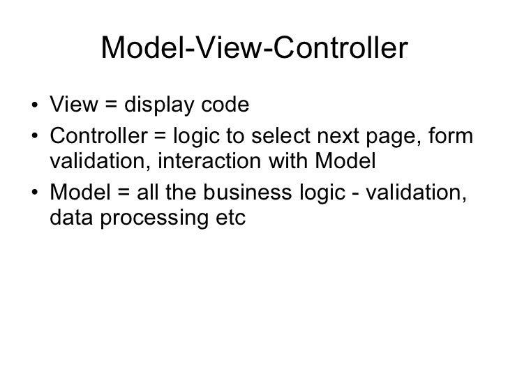 Model-View-Controller <ul><li>View = display code </li></ul><ul><li>Controller = logic to select next page, form validatio...