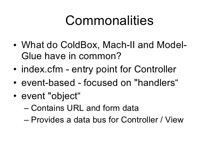 Commonalities <ul><li>What do ColdBox, Mach-II and Model-Glue have in common? </li></ul><ul><li>index.cfm - entry point fo...