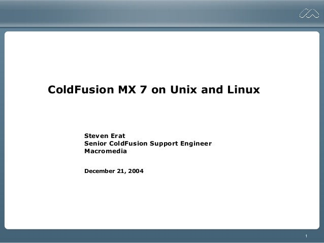 1ColdFusion MX 7 on Unix and LinuxSteven EratSenior ColdFusion Support EngineerMacromediaDecember 21, 2004