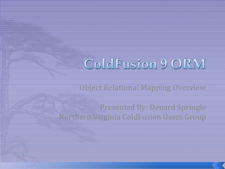 Object Relational Mapping Overview Presented By: Denard Springle Northern Virginia ColdFusion Users Group