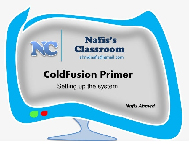 5  Nafis's  Classroom  ColdFusion Primer  ahmdnafis@gmail.com  Setting up the system