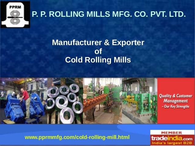 Manufacturer & Exporter of Cold Rolling Mills P. P. ROLLING MILLS MFG. CO. PVT. LTD. www.pprmmfg.com/cold-rolling-mill.html