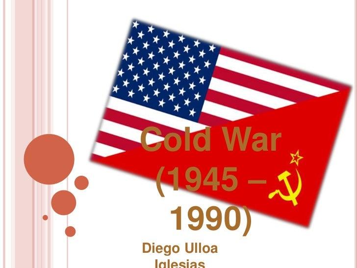 Cold War (1945 –  1990)Diego Ulloa
