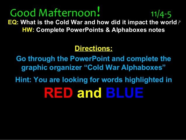 Good MafternoonGood Mafternoon!! 11/4-511/4-5 EQ: What is the Cold War and how did it impact the world? HW: Complete Power...