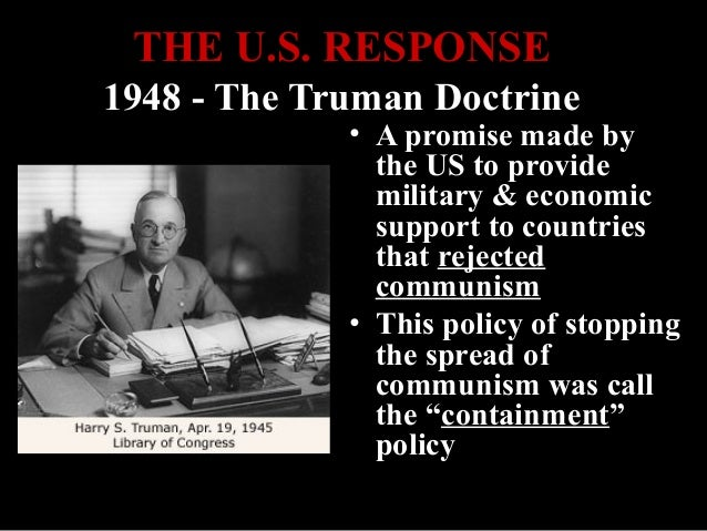 the truman doctrine in order to contain communism The drama surrounding the announcement of the truman doctrine catered to president's self-image of a strong and decisive leader, but his real decision-making process was more complex and gradual the goal of containment was to 'contain' communism without a nuclear war.