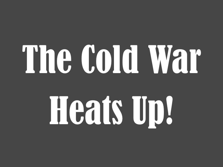 The Cold War<br />Heats Up!<br />