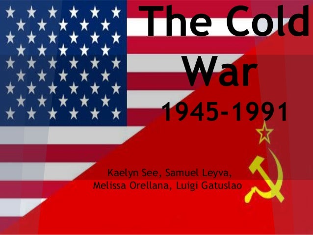 The Cold           War              1945-1991  Kaelyn See, Samuel Leyva,Melissa Orellana, Luigi Gatuslao