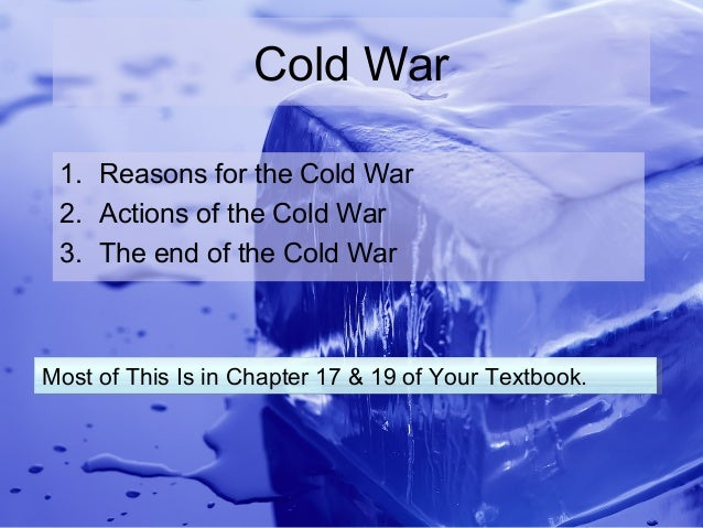 Cold War 1. Reasons for the Cold War 2. Actions of the Cold War 3. The end of the Cold WarMost of This Is in Chapter 17 & ...