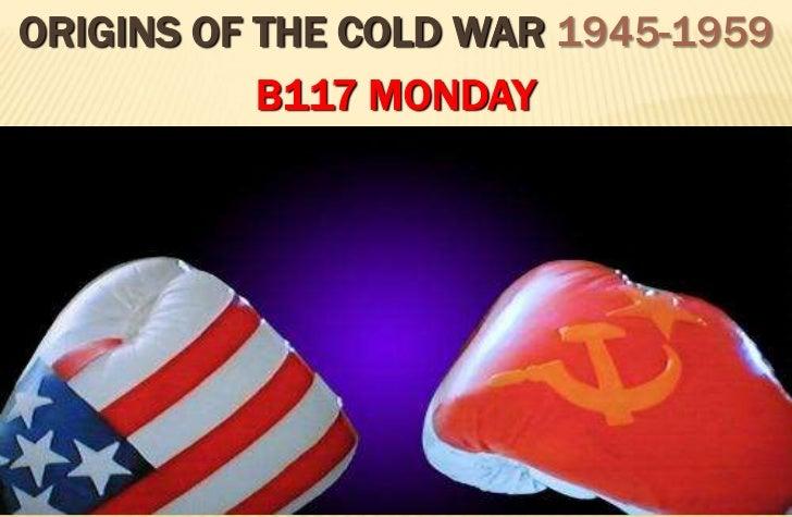 ORIGINS OF THE COLD WAR 1945-1959           B117 MONDAY