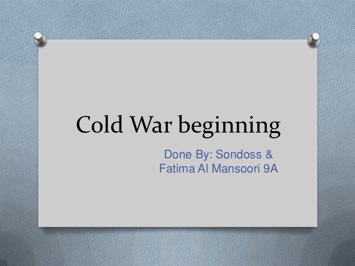 Cold War beginning        Done By: Sondoss &       Fatima Al Mansoori 9A