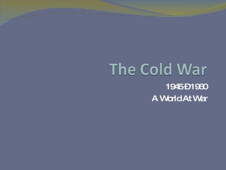 1945 – 1960 A World At War