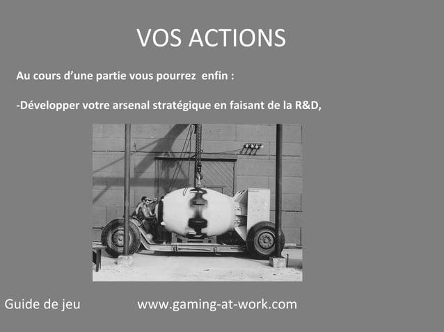 VOS ACTIONS Au cours d'une partie vous pourrez enfin : -Développer votre arsenal stratégique en faisant de la R&D,  Guide ...
