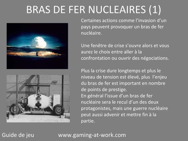 BRAS DE FER NUCLEAIRES (1) Certaines actions comme l'invasion d'un pays peuvent provoquer un bras de fer nucléaire. Une fe...