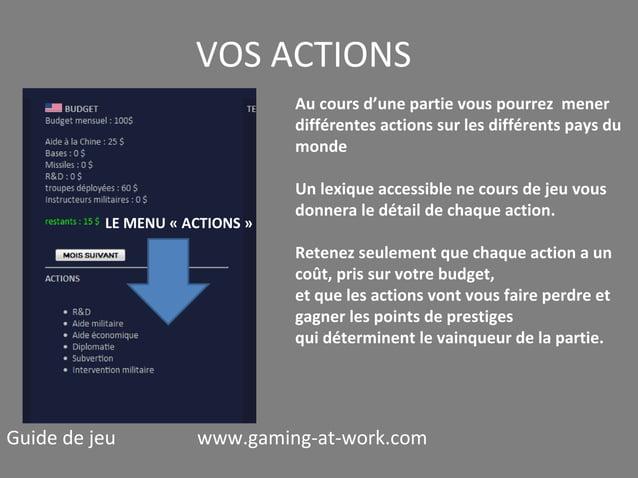 VOS ACTIONS Au cours d'une partie vous pourrez mener différentes actions sur les différents pays du monde  LE MENU « ACTIO...