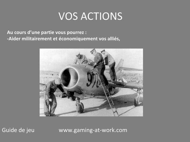 VOS ACTIONS Au cours d'une partie vous pourrez : -Aider militairement et économiquement vos alliés,  Guide de jeu  www.gam...