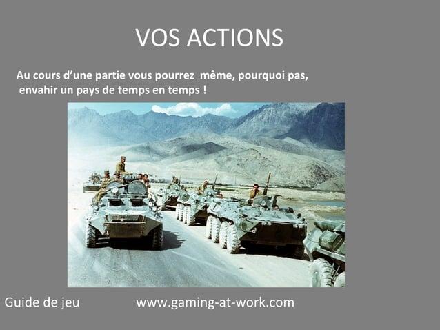 VOS ACTIONS Au cours d'une partie vous pourrez même, pourquoi pas, envahir un pays de temps en temps !  Guide de jeu  www....