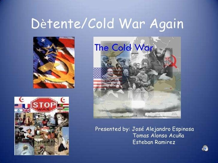 Dètente/Cold War Again<br />Presented by: José Alejandro Espinosa<br />                       Tomas Alonso Acuña<br />    ...