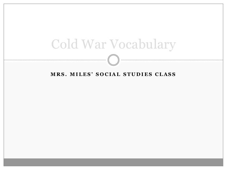 Mrs. Miles' Social Studies Class<br />Cold War Vocabulary<br />