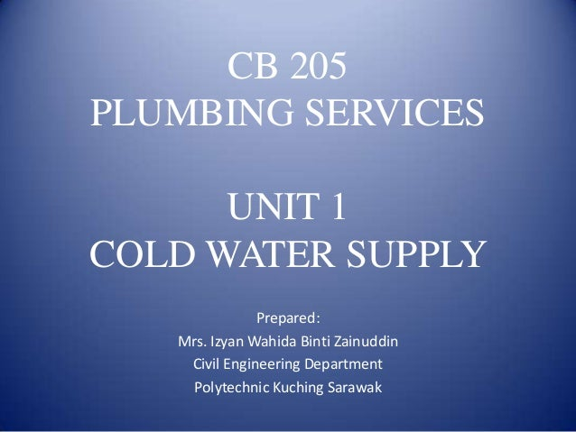 CB 205 PLUMBING SERVICES UNIT 1 COLD WATER SUPPLY Prepared: Mrs. Izyan Wahida Binti Zainuddin Civil Engineering Department...