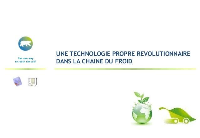 UNE TECHNOLOGIE PROPRE REVOLUTIONNAIRE  The new wayto reach the cold   DANS LA CHAINE DU FROID
