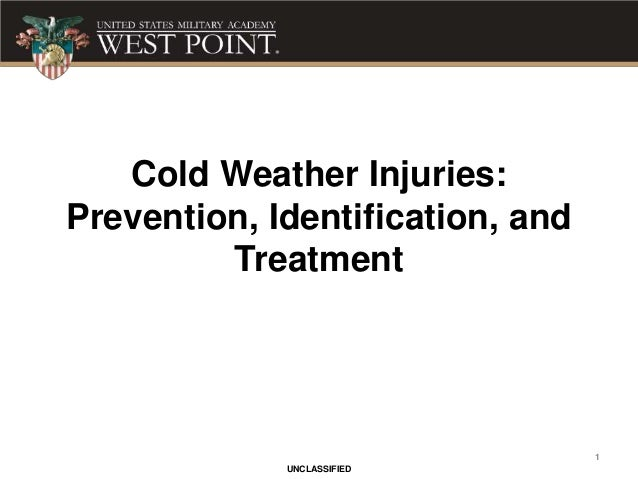 1 UNCLASSIFIED Cold Weather Injuries: Prevention, Identification, and Treatment