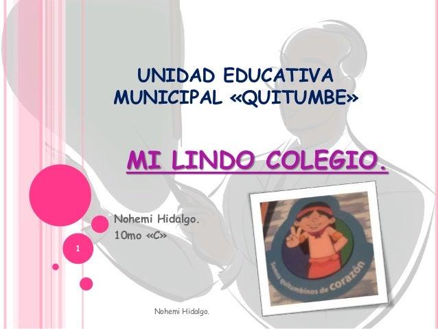 UNIDAD EDUCATIVA MUNICIPAL «QUITUMBE» MI LINDO COLEGIO. Nohemi Hidalgo. 10mo «C» Nohemi Hidalgo. 1