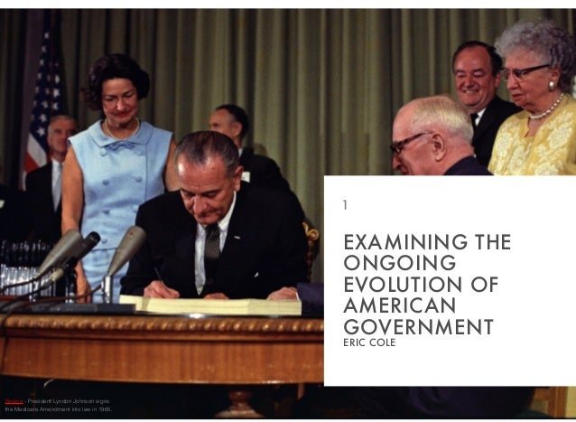 EXAMINING THE ONGOING EVOLUTION OF AMERICAN GOVERNMENT ERIC COLE 1 Source - President Lyndon Johnson signs the Medicare Am...