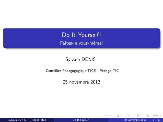 Do It Yourself! Faites-le vous-mˆme! e Sylvain DENIS Conseiller P´dagogogique TICE - Pedago-TIC e  25 novembre 2013  Sylva...