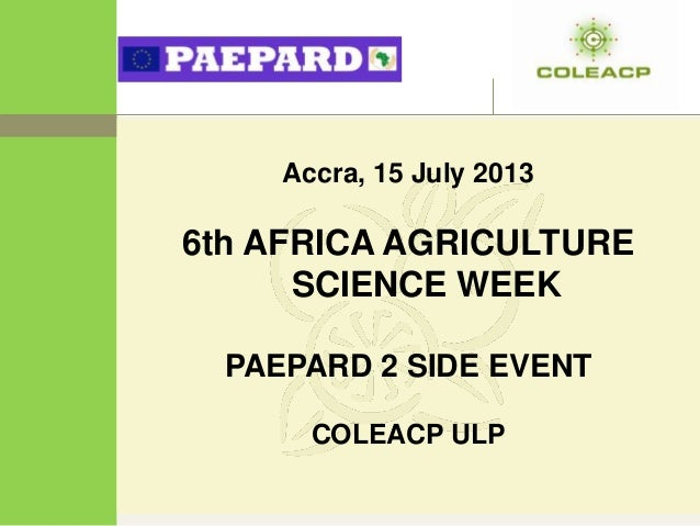 Accra, 15 July 2013 6th AFRICA AGRICULTURE SCIENCE WEEK PAEPARD 2 SIDE EVENT COLEACP ULP