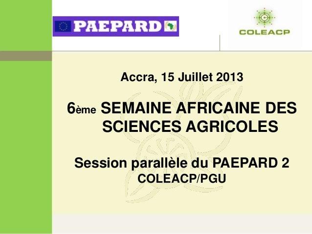 Accra, 15 Juillet 2013 6ème SEMAINE AFRICAINE DES SCIENCES AGRICOLES Session parallèle du PAEPARD 2 COLEACP/PGU