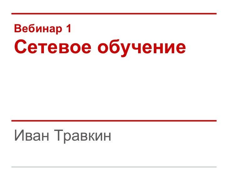 Вебинар 1Сетевое обучениеИван Травкин
