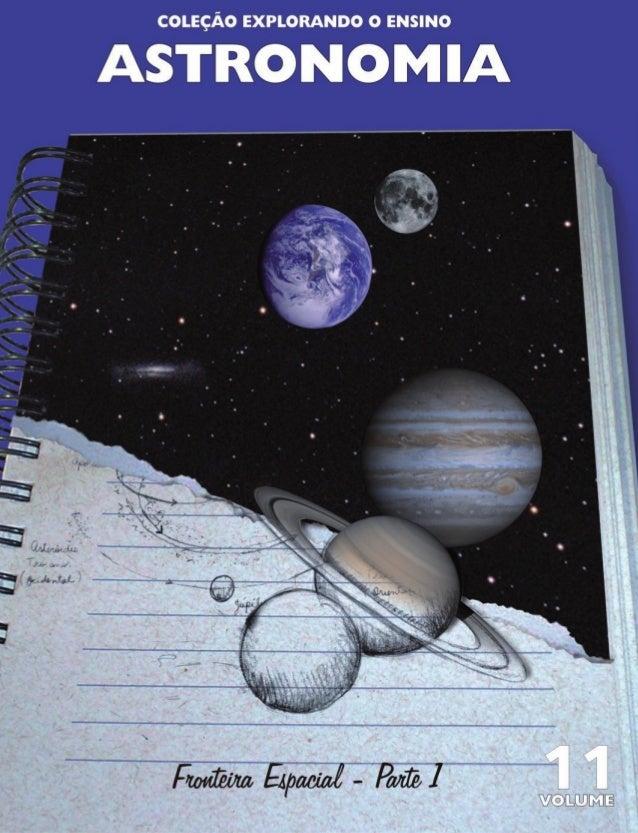 COLEÇÃO EXPLORANDO O ENSINO FRONTEIRA ESPACIAL PARTE 1 VOLUME 11 ASTRONOMIA ENSINOS FUNDAMENTAL E MÉDIO