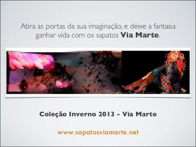 Abra as portas da sua imaginação, e deixe a fantasia  ganhar vida com os sapatos Via Marte. Coleção Inverno 2013 - Via Mar...