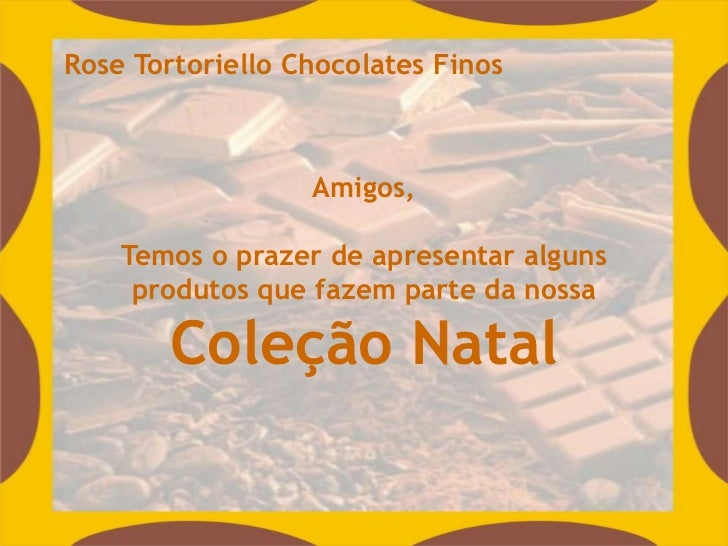 Rose Tortoriello Chocolates Finos                  Amigos,    Temos o prazer de apresentar alguns     produtos que fazem p...