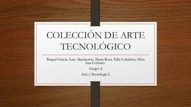 COLECCIÓN DE ARTE TECNOLÓGICO Raquel García, Lara Abariturioz, Nuria Roca, Talía Colodrón, Elisa San Ceferino. Grupo 4 Art...