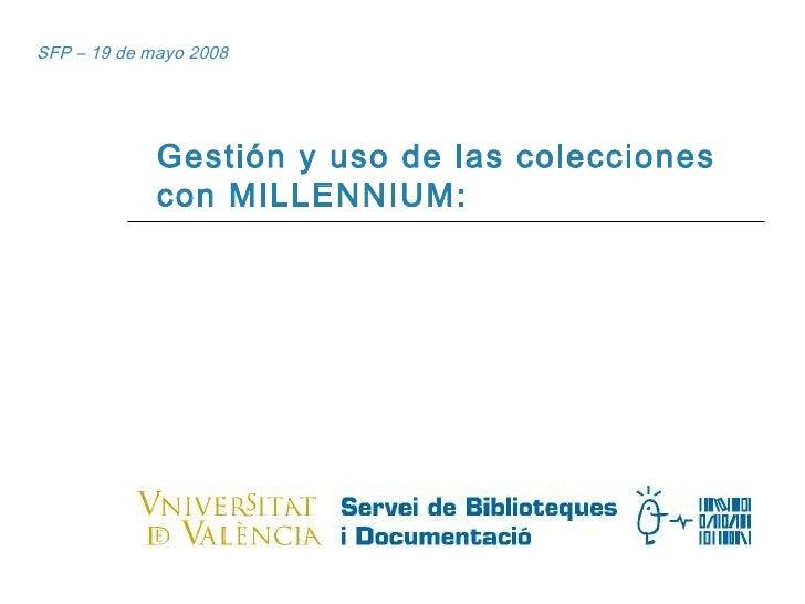SFP – 19 de mayo 2008 Gestión y uso de las colecciones con MILLENNIUM: