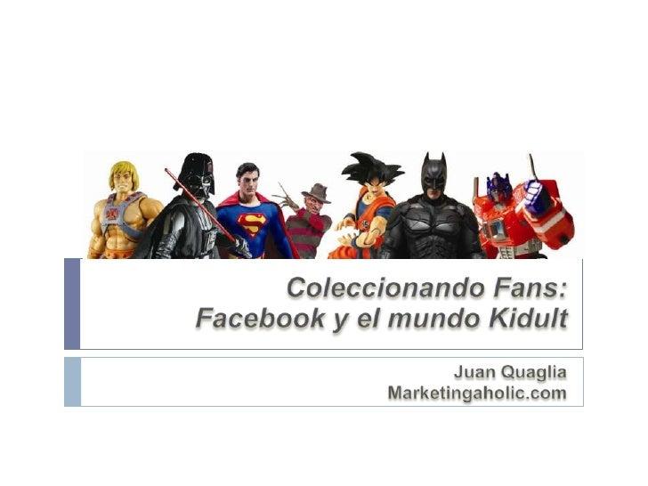 Coleccionando Fans: <br />Facebook y el mundo Kidult<br />Juan Quaglia<br />Marketingaholic.com<br />
