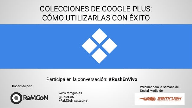 COLECCIONES DE GOOGLE PLUS: CÓMO UTILIZARLAS CON ÉXITO Webinar para la semana de Social Media de: www.ramgon.es @RaMGoN +R...