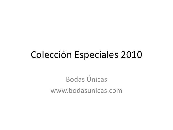 Colección Especiales 2010<br />Bodas Únicas<br />www.bodasunicas.com<br />