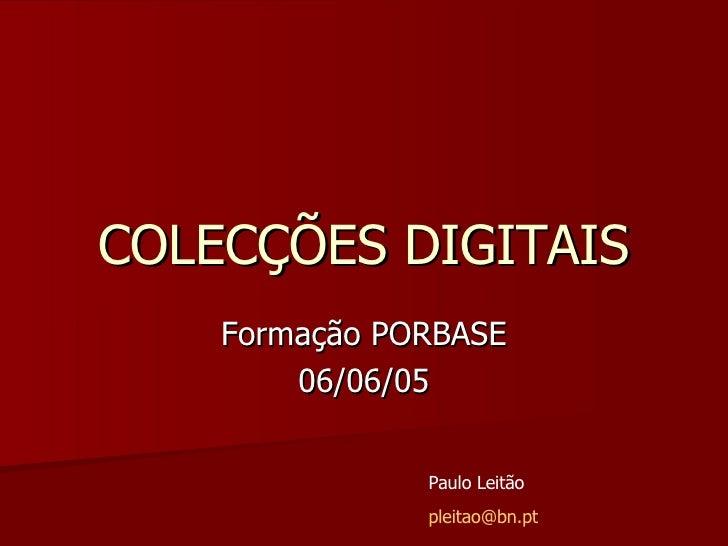 COLECÇÕES DIGITAIS Formação PORBASE 06/06/05 Paulo Leitão [email_address]