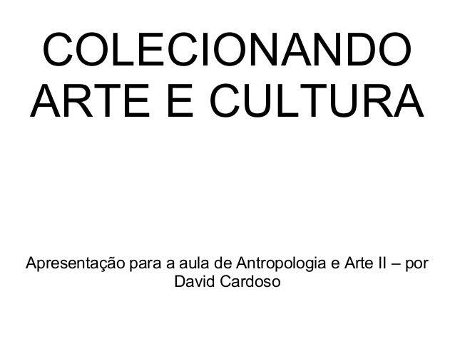 COLECIONANDO ARTE E CULTURA  Apresentação para a aula de Antropologia e Arte II – por David Cardoso